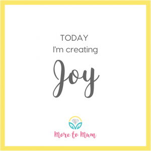 Today I'm creating Joy - More Joy for Mums