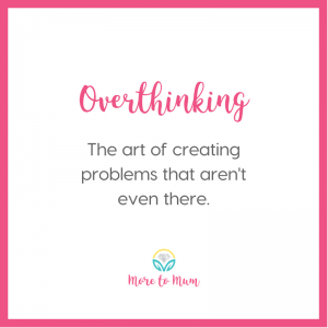 Overthinking: The art of creating problems that aren't even there. More to Mum