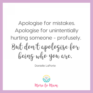 Don't apologise for being who you are - Danielle LaPorte - More to Mum