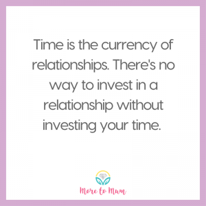 Time is the currency of relationships - More to Mum