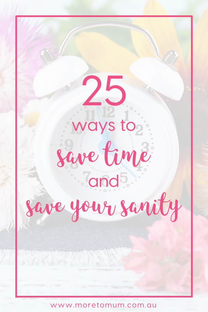 25 ways to save time and save your sanity - www.moretomum.com.au