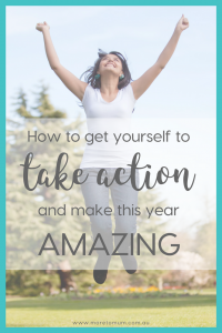 www.moretomum.com.au How to get yourself to take action and make this year amazing