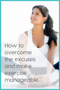 www.moretomum.com.au How to overcome the excuses and make exercise manageable