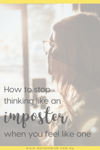 www.moretomum.com.au How to stop thinking like an imposter when you feel like one