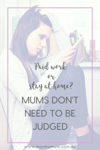 www.moretomum.com.au Paid work or stay at home? Mums don't need to be judged