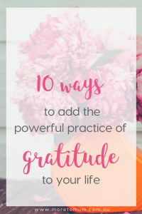 www.moretomum.com.au 10 ways to add the powerful practice of gratitude to your life