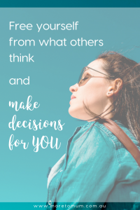 www.moretomum.com.au Free yourself from what others think and make decisions for you