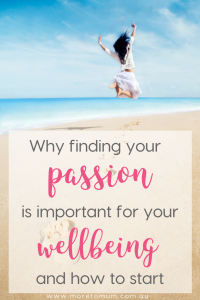 www.moretomum.com.au Why finding your passion is important for your wellbeing and how to start