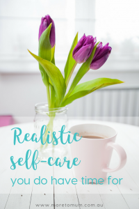 www.moretomum.com.au Realistic self-care you do have time for