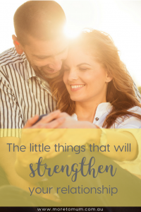 www.moretomum.com.au The little things that will strengthen your relationship