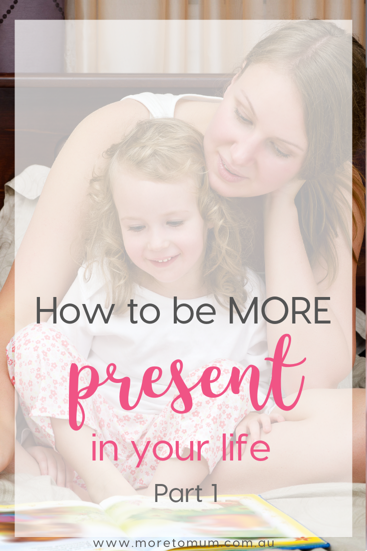 www.moretomum.com.au How to be more present in your life